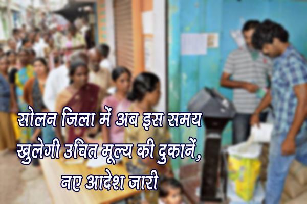 सोलन जिला में अब इस समय खुलेगी उचित मूल्य की दुकानें, नए आदेश जारी